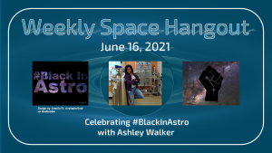 Weekly Space Hangout: June 16, 2021 – Celebrating #BlackInAstro with Ashley Walker