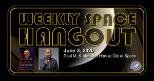 Weekly Space Hangout: June 3, 2020 - Paul Sutter and How to Die in Space