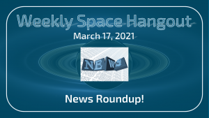 Weekly Space Hangout: March 17, 2021 – News Roundup!