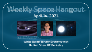 Weekly Space Hangout: April 14, 2021 – White Dwarf Binary Systems with Dr. Ken Shen