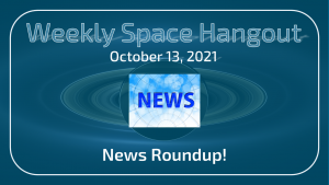 Weekly Space Hangout: October 13, 2021 - News Roundup!